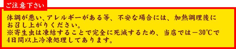 ご注意下さい 体調が悪い、アレルギーがある等、不安な場合には、加熱調理後にお召し上がりください。         ※寄生虫は凍結することで完全に死滅するため、当店では-30℃で4日間以上冷凍処理してあります。
